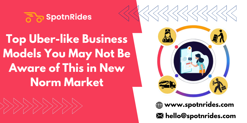 Top Uber-like Business Models You May Not Be Aware of This in New Norm Market - SpotnRides