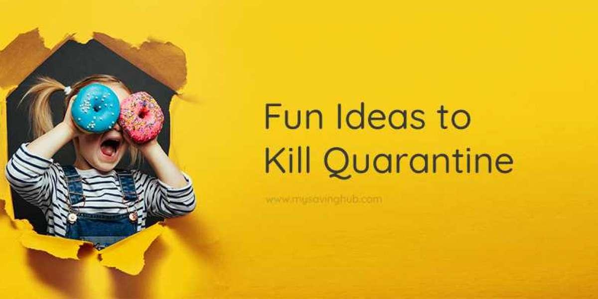 Fun Ideas to Kill Quarantine